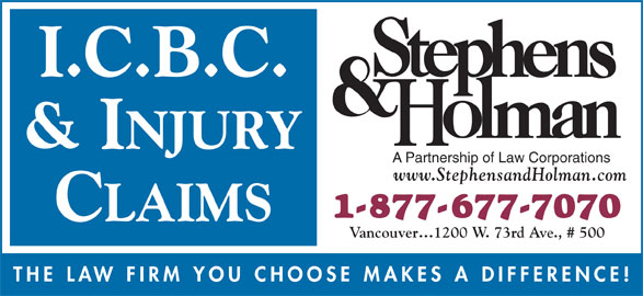 Stephens & Holman (1-877-677-7070) - Display Ad - I.C.B.C. & INJURY A Partnership of Law Corporations www.StephensandHolman.com 1-877-677-7070 CLAIMS Vancouver 1200 W. 73rd Ave., # 500 THE LAW FIRM YOU CHOOSE MAKES A DIFFERENCE