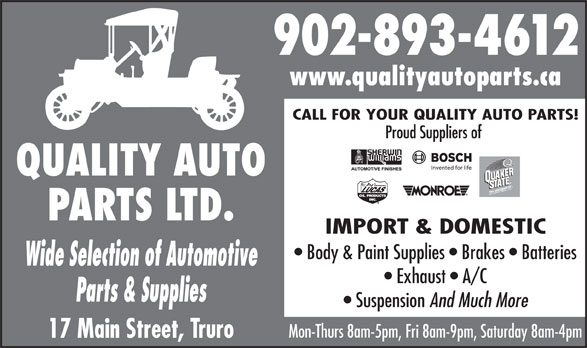 Quality Auto Parts (902-893-4612) - Display Ad - 902-893-4612 www.qualityautoparts.ca CALL FOR YOUR QUALITY AUTO PARTS! QUALITY AUTO PARTS LTD. IMPORT & DOMESTIC Body & Paint Supplies   Brakes   Batteries Wide Selection of Automotive Exhaust   A/C Parts & Supplies Suspension And Much More Mon-Thurs 8am-5pm, Fri 8am-9pm, Saturday 8am-4pm 17 Main Street, Truro