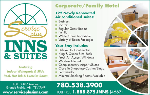 Service Plus Inns & Suites (780-538-3900) - Display Ad - Corporate/Family Hotel 122 Newly Renovated Air conditioned suites: Business Jacuzzi Regular Guest Rooms Family Wheel Chair Accessible Variety of Room Packages Your Stay Includes Deluxe Hot Continental King & Queen Size Beds Fresh Air Access Windows Wireless Internet Complimentary Airport Shuttle Featuring Close To Shopping/Casino/Bingo Indoor Waterpark & Slide Pet Friendly Minimal Smoking Rooms Available Pool, Hot Tub & Exercise Room 10810-107 Avenue 780.538.3900 Grande Prairie, AB   T8V 7A9 TOLL FREE 1.888.875.INNS 4667 www.serviceplusinns.com