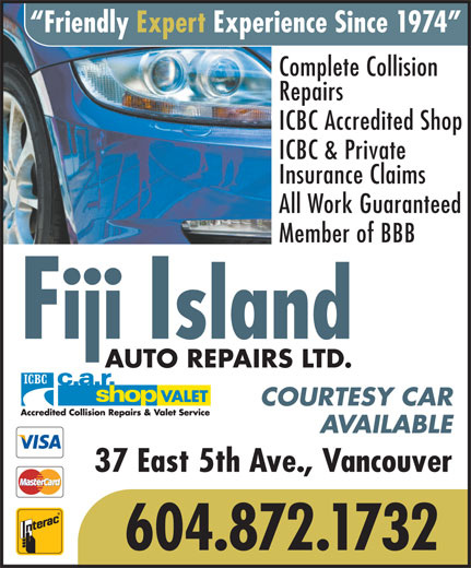 Fiji Island Auto Repairs Ltd (604-872-1732) - Display Ad - Friendly Expert Experience Since 1974 Complete Collision Repairs ICBC Accredited Shop ICBC & Private Insurance Claims All Work Guaranteed Member of BBB Fiji Island AUTO REPAIRS LTD. COURTESY CAR AVAILABLE 37 East 5th Ave., Vancouver 604.872.1732