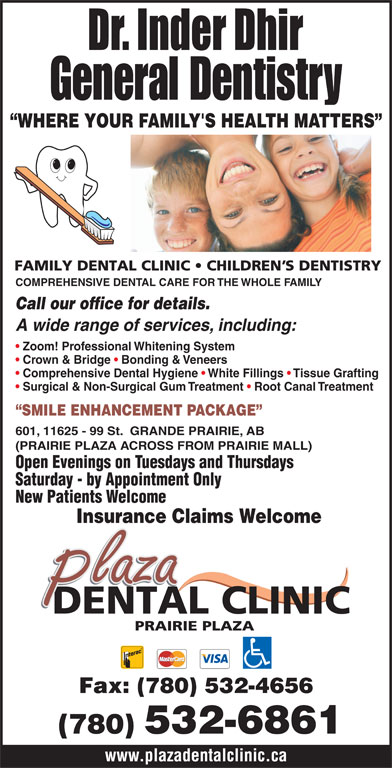 Plaza Dental Clinic (780-532-6861) - Annonce illustrée======= - COMPREHENSIVE DENTAL CARE FOR THE WHOLE FAMILY Call our office for details. A wide range of services, including: Zoom! Professional Whitening System Crown & Bridge   Bonding & Veneers Comprehensive Dental Hygiene   White Fillings   Tissue Grafting Surgical & Non-Surgical Gum Treatment   Root Canal Treatment SMILE ENHANCEMENT PACKAGE 601, 11625 - 99 St.  GRANDE PRAIRIE, AB (PRAIRIE PLAZA ACROSS FROM PRAIRIE MALL) Open Evenings on Tuesdays and Thursdays Saturday - by Appointment Only New Patients Welcome Insurance Claims Welcome Fax: (780) 532-4656 (780) 532-6861 www.plazadentalclinic.ca General Dentistry WHERE YOUR FAMILY'S HEALTH MATTERS