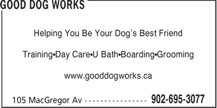 Good Dog Works (902-695-3077) - Display Ad - Helping You Be Your Dog's Best Friend Training•Day Care•U Bath•Boarding•Grooming www.gooddogworks.ca