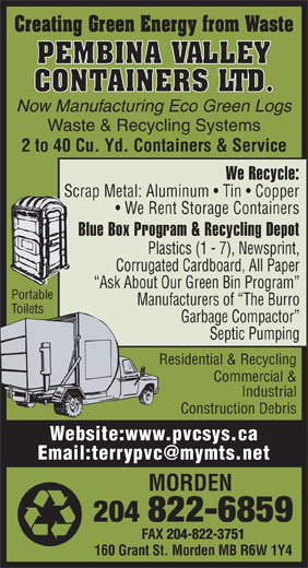 Pembina Valley Containers Ltd (204-822-6859) - Annonce illustrée======= - FAX 204-822-3751 160 Grant St. Morden MB R6W 1Y4 Creating Green Energy from Waste PEMBINA VALLEY CONTAINERS LTD. Now Manufacturing Eco Green Logs Waste & Recycling Systems 2 to 40 Cu. Yd. Containers & Service We Recycle: Scrap Metal: Aluminum   Tin   Copper We Rent Storage Containers Blue Box Program & Recycling Depot Plastics (1 - 7), Newsprint, Corrugated Cardboard, All Paper Ask About Our Green Bin Program Portable Manufacturers of  The Burro Toilets Garbage Compactor Septic Pumping Residential & Recycling Commercial & Industrial Construction Debris Website:www.pvcsys.ca MORDEN 204 822-6859