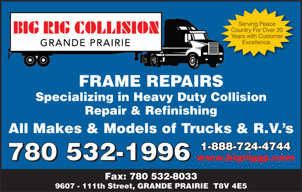 Big Rig Collision (Grande Prairie) Ltd (780-532-1996) - Display Ad - Excellence. FRAME REPAIRSFRAMEREPAIRS Specializing in Heavy Duty Collision Repair & Refinishing All Makes & Models of Trucks & R.V. s 1-888-724-47441-888-724-4744 780 532-1996 www.bigriggp.com 780 532-1996 Fax: 780 532-8033 9607 - 111th Street, GRANDE PRAIRIE  T8V 4E5 Serving Peace Country For Over 20 Years with Customer