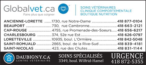 Hôpital Vétérinaire Daubigny (418-872-5355) - Display Ad - ANCIENNE-LORETTE ........1730, rue Notre-Dame ............................ 418 877-0104 BEAUPORT .............................730,  rue Cambronne............................... 418 663-2121 CAP-ROUGE ..........................4755, rue Promenade-des-Soeurs...... 418 656-6217 CHARLESBOURG ................374, 52e rue Est......................................... 418 626-0797 LORETTEVILLE .....................10935, boul. L Ormière............................ 418 842-5048 SAINT-ROMUALD .................2865, boul. de la Rive-Sud.................... 418 839-4181 SAINT-NICOLAS ...................423, rue des Chutes................................. 418 831-1144 CENTRE VÉTÉRINAIRE