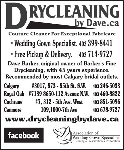 Drycleaning By Dave (403-246-5033) - Annonce illustrée======= - 403 399-8441 Free Pickup & Delivery. 403 714-9727 Dave Barker, original owner of Barker's Fine Drycleaning, with 45 years experience. Recommended by most Calgary bridal outlets. Calgary #3017, 873 - 85th St. S.W. 403 246-5033 Royal Oak #7139 8650-112 Avenue N.W. 403 460-8822 Cochrane #7, 312 - 5th Ave. West 403 851-5096 Canmore 109,1000-7th Ave 403 678-9727 www.drycleaningbydave.ca Association of Wedding Gown Specialists Cleaning    Preservation    Restoration Wedding Gown Specialist.