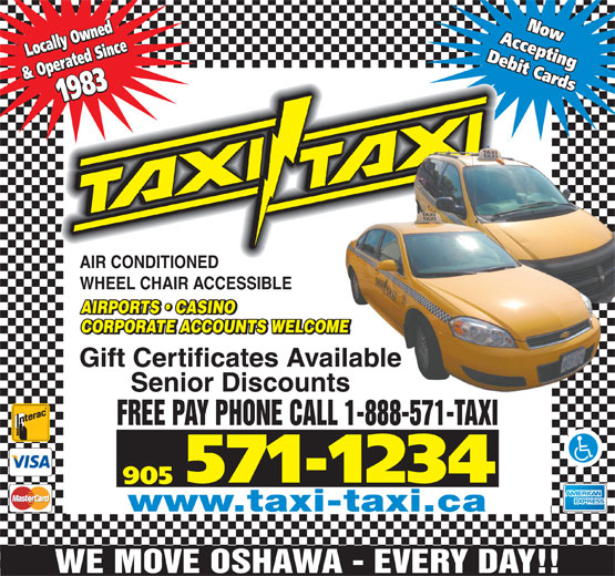 Taxi-Taxi (905-571-1234) - Display Ad - AcceptingAcceptingNow Locally Owned & Operated Since1983 Locally Owned& Operated Since1983 Now AIR CONDITIONED WHEEL CHAIR ACCESSIBLE AIRPORTS   CASINO CORPORATE ACCOUNTS WELCOMEME Gift Certificates Availableilable Senior Discountss FREE PAY PHONE CALL 1-888-571-TAXI 571-1234 905 www.taxi-taxi.ca WE MOVE OSHAWA - EVERY DAY!! Debit CardsDebit Cards