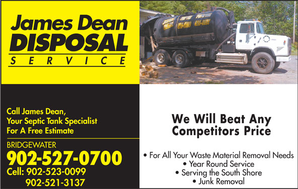 Dean James Disposal (902-527-0700) - Display Ad - James Dean DISPOSAL SERVIC Call James Dean, We Will Beat Any Your Septic Tank Specialist For A Free Estimate Competitors Price BRIDGEWATER For All Your Waste Material Removal Needs 902-527-0700 Year Round Service Cell: 902-523-0099 Serving the South Shore Junk Removal 902-521-3137