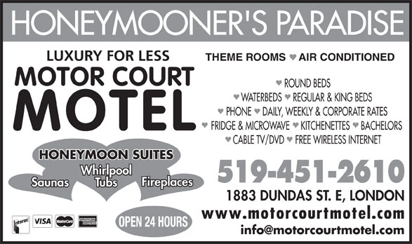 Motorcourt Motel (519-451-2610) - Annonce illustrée======= - LUXURY FOR LESS ROUND BEDS THEME ROOMS    AIR CONDITIONED WATERBEDS    REGULAR & KING BEDS HONEYMOONER'S PARADISE PHONE    DAILY, WEEKLY & CORPORATE RATES FRIDGE & MICROWAVE    KITCHENETTES    BACHELORS MOTEL CABLE TV/DVD    FREE WIRELESS INTERNET HONEYMOON SUITES Whirlpool 519-451-2610 Fireplaces Saunas Tubs 1883 DUNDAS ST. E, LONDON www.motorcourtmotel.com OPEN 24 HOURS MOTOR COURT