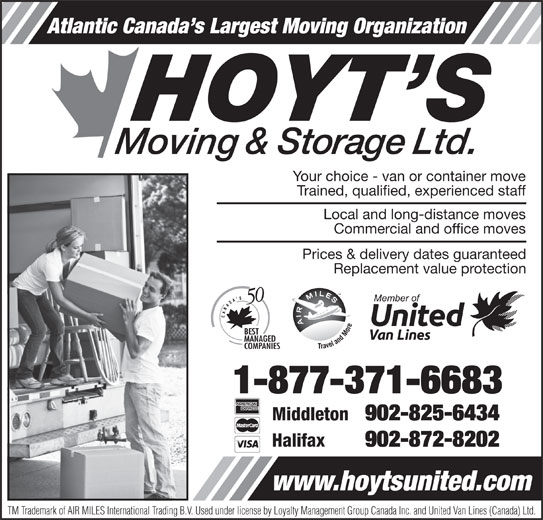Hoyt's Moving & Storage Ltd (1-877-371-6683) - Display Ad - Atlantic Canada s Largest Moving Organization Atlantic Canada s Largest Moving Organization Your choice - van or container move Trained, qualified, experienced staff Local and long-distance moves Commercial and office moves Prices & delivery dates guaranteed Replacement value protection 1-877-371-6683 Middleton 902-825-6434 Halifax 902-872-8202 www.hoytsunited.com TM Trademark of AIR MILES International Trading B.V. Used under license by Loyalty Management Group Canada Inc. and United Van Lines (Canada) Ltd. Your choice - van or container move Trained, qualified, experienced staff Local and long-distance moves Commercial and office moves Prices & delivery dates guaranteed Replacement value protection 1-877-371-6683 Middleton 902-825-6434 Halifax 902-872-8202 www.hoytsunited.com TM Trademark of AIR MILES International Trading B.V. Used under license by Loyalty Management Group Canada Inc. and United Van Lines (Canada) Ltd.