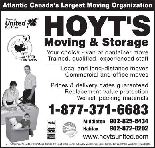 Hoyt's Moving & Storage Ltd (1-877-371-6683) - Display Ad - Atlantic Canada s Largest Moving Organization Your choice - van or container move Trained, qualified, experienced staff Local and long-distance moves Commercial and office moves Prices & delivery dates guaranteed Replacement value protection We sell packing materials 1-877-371-6683 Middleton 902-825-6434 Halifax 902-872-8202 Atlantic Canada s Largest Moving Organization Your choice - van or container move Trained, qualified, experienced staff Local and long-distance moves Commercial and office moves Prices & delivery dates guaranteed Replacement value protection We sell packing materials 1-877-371-6683 Middleton 902-825-6434 Halifax 902-872-8202