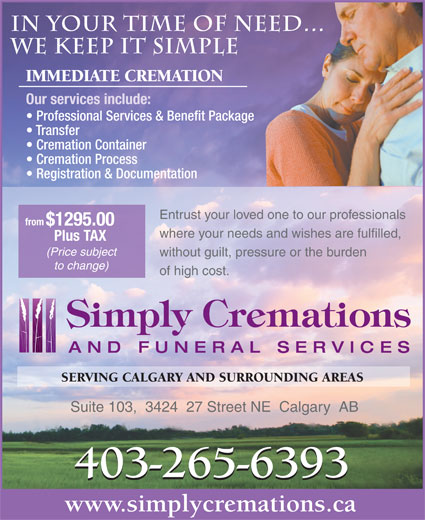 Simply Cremations & Funeral Services (403-265-6393) - Annonce illustrée======= - IMMEDIATE CREMATION Our services include: Professional Services & Benefit Package Transfer Cremation Container Cremation Process Registration & Documentation Entrust your loved one to our professionals from $1295.00 where your needs and wishes are fulfilled, Plus TAX (Price subject without guilt, pressure or the burden to change) of high cost. `4,.)&F))(Dmr+(`4&*()[u-)&F,+(D[l+)&X;/(Ddi))&X;.)&F)))B'J2)&F))'cIu.)&X5,()7] SERVING CALGARY AND SURROUNDING AREAS Suite 103,  3424  27 Street NE  Calgary  AB 403-265-6393 www.simplycremations.ca