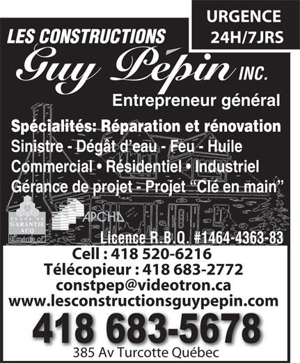 Constructions Pépin Guy Inc (Les) (418-683-5678) - Annonce illustrée======= - LES CONSTRUCTIONS INC. 24H/7JRS Guy Pepin Entrepreneur général Spécialités:Réparation et rénovation Sinistre - Dégât d eau - Feu - Huile Commercial   Résidentiel   Industriel Gérance de projet - Projet  Clé en main URGENCE Cell : 418 520-6216 Télécopieur : 418 683-2772 www.lesconstructionsguypepin.com 385 Av Turcotte Québec385 Av Turcotte Québec Licence R.B.Q. #1464-4363-83