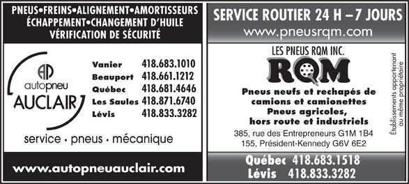 Autopneu Auclair (418-683-1010) - Annonce illustrée======= - SERVICE ROUTIER 24 H    7 JOURS ÉCHAPPEMENT CHANGEMENT D HUILE www.pneusrqm.com VÉRIFICATION DE SÉCURITÉ Vanier 418.683.1010 Beauport 418.661.1212 Québec 418.681.4646 Pneus neufs et rechapés de camions et camionettes Les Saules 418.871.6740 Pneus agricoles, Lévis 418.833.3282 PNEUS FREINS ALIGNEMENT AMORTISSEURS hors route et industriels au même propriétaire Établissements appartenant 385, rue des Entrepreneurs G1M 1B4 service pneus   mécanique 155, Président-Kennedy G6V 6E2 Québec 418.683.1518 www.autopneuauclair.com Lévis 418.833.3282