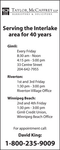 David C King (204-988-0420) - Display Ad - Serving the Interlake area for 40 years Gimli: Every Friday 8:30 am - Noon 4:15 pm - 5:00 pm 33 Centre Street 204-642-7955 Riverton: 1st and 3rd Friday 1:30 pm - 3:00 pm Riverton Village Office Winnipeg Beach: 2nd and 4th Friday 1:30 pm - 3:00 pm Gimli Credit Union, Winnipeg Beach Office For appointment call: David King: 1-800-235-9009