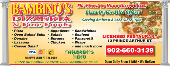 Bambino's Pizzeria (902-667-7171) - Annonce illustrée======= - Pizza By The Slice OfferedliceOfferedPizzaByTheS Pizza Appetizers  Sandwiches Oven Baked Subs  Salads Seafood LICENSED RESTAURANTTANURTAES REDNSCELI Donairs Burgers Panzerotti 12 PRINCE ARTHUR ST.RINCE ARTHUR ST.12 P Lasagna Chicken Wraps Caesar Salad and much more 902-660-3139 WE HAVE DEBIT AT THE DOOR Open Daily From 11AM   We Deliver Enter our online contest: www.bambinos.ns.ca The Finest in Hand Tossed Pizza