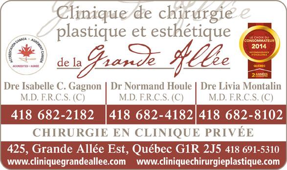 Clinique De Chirurgie Plastique Et Esthétique De La Grande Allée (418-691-5310) - Annonce illustrée======= - www.cliniquechirurgieplastique.com www.cliniquegrandeallee.com plastique et esthétique de la Clinique de chirurgie Dre Isabelle C. GagnonDr Normand HouleDre Livia Montalin M.D. F.R.C.S. (C) M.D. F.R.C.S. (C) 418 682-2182 418 682-4182418 682-8102 CHIRURGIE EN CLINIQUE PRIVÉE 425, Grande Allée Est, Québec G1R 2J5 418 691-5310