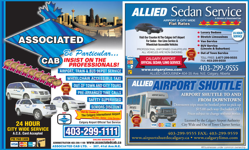 Associated Cabs (Alta) Ltd (403-299-1111) - Display Ad - PRE-ARRANGED TIME CALLS AIRPORT SHUTTLE TO AND SAFETY SUPERVISED FROM DOWNTOWN Downtown trips must be booked prior to pick up SENIORS DISCOUNT $15.00 each way (Includes GST) APP Prices subject to change without notice. Licensed by the Calgary Airport AuthorityLicensed by the Calgary Airport Authority Calgary Airport Official Taxi Service City Wide and Out of Town Charter Service A.C.E. Card Accepted 403-299-9555 FAX: 403-299-9559 403-299-1111 www.airportshuttlecalgary.ca   www.calgarylimo.com PRE PAID CARD ONLINE BOOKING AT ADMINISTRATION 403-299-1199 www.associatedcab.ca All businesses under common ownership AIRPORT SHUTTLE ASSOCIATED Wheelchair Accessible Vehicles PROFESSIONAL UNIFORMED CHAUFFEURS ALL VEHICLES ARE NON-SMOKING Be Particular... INSIST ON THE CAB 2004 2005 PROFESSIONALS! 2006 403-299-9555 www.calgarylimo.com 2007 AIRPORT, TRAIN & BUS DEPOT SERVICE 2008 ALLIED LIMOUSINE  404-35 Ave. N.E. Calgary, Alberta 2009 2010 WHEELCHAIR ACCESSIBLE TAXI 2011 ALLIED Sedan Service A Division of Associated Cab AIRPORT & CITY WIDE Flat Rates Flat RatesatesFlat R 24 HOUR SERVICE Visit Our Counter At The Calgary Int l AirportVisit Our Counter At T For Sedan - Van Limo Service & 2012 ALLIED OUT OF TOWN AND CITY TOURS