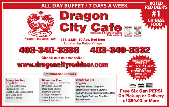 Dragon City Cafe Ltd (403-340-3388) - Display Ad - VOTED ALL DAY BUFFET / 7 DAYS A WEEK RED DEER S #1 Dragon CHINESE FOOD City Cafe Cantonese & Szechuan Cuisine Fully Licensed Fastest Take Out in Town 157, 2325 - 50 Ave, Red Deer Located by Value Village 403-340-3388403-340-3332 403-340-3388 403-340-3332 Check out our website! FREE DELIVERY OVER $35 www.dragoncityreddeer.com WITHIN CITY LIMITS www.dragoncityreddeer.com 10% OFF PICKUP ORDERS OVER $25 Combination Dinners before tax Dinner for Six Dinner for Four Dinner for Two Fortune Cookies 4 Egg Rolls 2 Egg Rolls 6 Egg Rolls Dry Garlic Spareribs Deep Fried Shrimp   Ginger Beef Deep Fried Shrimp Chicken Fried Rice Lemon Chicken   Sweet & Sour Pork Free Six Can PEPSI Beef with Broccoli Sweet & Sour Chicken Balls Beef with Broccoli   House Special Fried Rice Chicken Fried Rice Beef Chop Suey House Special Cantonese Chow Mein On Pick-up or Delivery Sweet & Sour Chicken Balls Fortune Cookies Sweet & Sour Pork of $60.00 or More