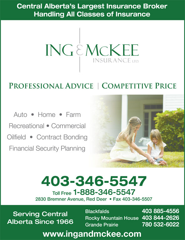 Ing & McKee Insurance (403-346-5547) - Display Ad - Blackfalds 403 885-4556 Serving Central Rocky Mountain House 403 844-2626 Alberta Since 1966 Grande Prairie 780 532-6022 www.ingandmckee.com Central Alberta s Largest Insurance Broker Handling All Classes of Insurance Auto     Home     Farm Recreational   Commercial Oilfield     Contract Bonding Financial Security Planning 403-346-5547 Toll Free 1-888-346-5547 2830 Bremner Avenue, Red Deer    Fax 403-346-5507
