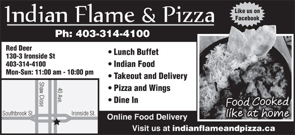 Indian Flame & Pizza (403-314-4100) - Annonce illustrée======= - Like us on Shaw Close Ironsi 40 Ave. Pizza and Wings Dine In de St. Southbrook St Online Food Delivery Visit us at indianflameandpizza.ca Facebook Ph: 403-314-4100 Red Deer Lunch Buffet 130-3 Ironside St 403-314-4100 Indian Food Mon-Sun: 11:00 am - 10:00 pm Takeout and Delivery