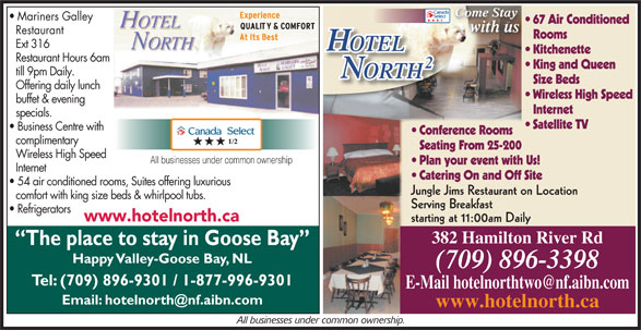 Hotel North 2 (709-896-3398) - Annonce illustrée======= - buffet & evening Internet specials. Satellite TV Business Centre with Conference Rooms complimentary Seating From 25-200 Wireless High Speed All businesses under common ownership Plan your event with Us! Internet Catering On and Off Site 54 air conditioned rooms, Suites offering luxurious Jungle Jims Restaurant on Location comfort with king size beds & whirlpool tubs. Serving Breakfast Refrigerators www.hotelnorth.ca starting at 11:00am Daily 382 Hamilton River Rd The place to stay in Goose Bay Happy Valley-Goose Bay, NL (709) 896-3398 Tel: (709) 896-9301 / 1-877-996-9301 www.hotelnorth.ca All businesses under common ownership. till 9pm Daily. ORTHTH Size Beds Offering daily lunch Wireless High Speed buffet & evening Internet specials. Satellite TV Business Centre with Conference Rooms complimentary Seating From 25-200 Wireless High Speed All businesses under common ownership Plan your event with Us! Internet Catering On and Off Site 54 air conditioned rooms, Suites offering luxurious Jungle Jims Restaurant on Location comfort with king size beds & whirlpool tubs. Serving Breakfast Refrigerators www.hotelnorth.ca starting at 11:00am Daily 382 Hamilton River Rd The place to stay in Goose Bay Happy Valley-Goose Bay, NL (709) 896-3398 Tel: (709) 896-9301 / 1-877-996-9301 www.hotelnorth.ca All businesses under common ownership. Come Stay Come StayCome Stay Mariners Galley 67 Air Conditioned with us Restaurant Rooms Ext 316 OTELOTEL Kitchenette Restaurant Hours 6am King and Queen till 9pm Daily. ORTHTH Size Beds Offering daily lunch Wireless High Speed Come StayCome Stay Mariners Galley 67 Air Conditioned with us Restaurant Rooms Ext 316 OTELOTEL Kitchenette Come Stay Restaurant Hours 6am King and Queen