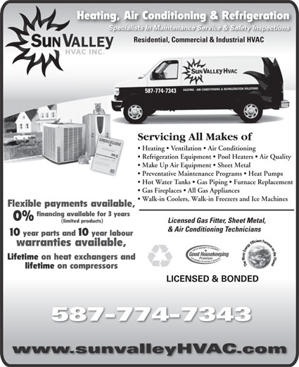 Sun Valley HVAC Inc (403-508-2593) - Display Ad - Heating, Air Conditioning & RefrigerationHeating, Specialists In Maintenance Service & Safety InspectionsSpecialists In Maintenance Service & Safety Inspections Residential, Commercial & Industrial HVAC 587-774-7343 Servicing All Makes oficing All Makes ofServ Heating   Ventilation   Air Conditioning      Heatingentilation   Air Conditioning Refrigeration Equipment   Pool Heaters   Air Quality ration Equipment   Pool Heaters    Refrige Make Up Air Equipment   Sheet Metal Up Air Equipment   Sheet Metal  Make Preventative Maintenance Programs   Heat Pumps   Preventative Maintenance Programs   H Hot Water Tanks   Gas Piping   Furnace Replacement   Hot ater anks   Gas Piping   Furnace Gas Fireplaces   All Gas Appliances   Gas Fireplaces   All Gas Appliances Walk-in Coolers, Walk-in Freezers and Ice Machines  Walk-in Coolers, Walk-in Freezers and Ic Flexible payments available, financing available for 3 years 0% (limited products) Licensed Gas Fitter, Sheet Metal,Licensed Gas Fitter, Sheet Met & Air Conditioning Technicians& Air Conditioning Technicians 10 year parts and 10 year labour warranties available, Lifetime on heat exchangers and lifetime on compressors LICENSED & BONDED 587-774-7343 www.sunvalleyHVAC.com