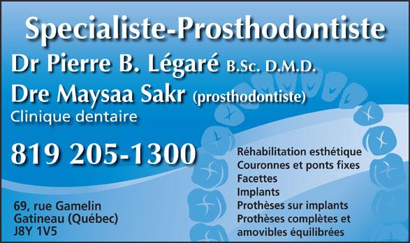 Dr Pierre Légaré (819-205-1300) - Annonce illustrée======= - Specialiste-Prosthodontiste Dr Pierre B. Légaré B.Sc. D.M.D. Dre Maysaa Sakr (prosthodontiste)y Clinique dentaire Réhabilitation esthétique 819 205-1300 Couronnes et ponts fixes Facettes Implants Prothèses sur implants 69, rue Gamelin Prothèses complètes et Gatineau (Québec) J8Y 1V5 amovibles équilibrées