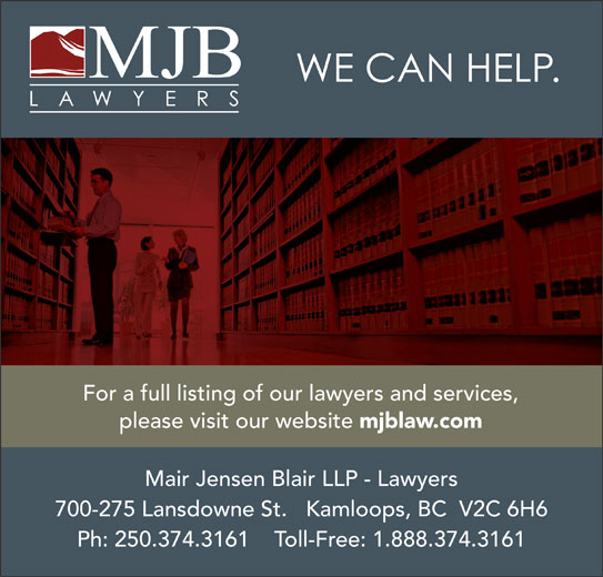 Mair Jensen Blair LLP (250-374-3161) - Annonce illustrée======= - For a full listing of our lawyers and services, please visit our website mjblaw.com Mair Jensen Blair LLP - Lawyers 700-275 Lansdowne St.   Kamloops, BC  V2C 6H6 Ph: 250.374.3161    Toll-Free: 1.888.374.3161