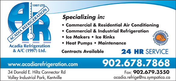 Acadia Refrigeration & Air Conditioning (1997) Ltd (902-678-7868) - Display Ad - 902.679.3550 Valley Industrial Park, Kentville OTIR NA Specializing in: Commercial & Residential Air Conditioning Commercial & Industrial Refrigeration ACADIA REFRIGE Ice Makers   Ice Rinks Heat Pumps   Maintenance cadia Refrigeration & A/C (1997) Ltd. Contracts Available 24 HR SERVICE www.acadiarefrigeration.com 902.678.7868 34 Donald E. Hiltz Connector Rd Fax: SERVICE www.acadiarefrigeration.com 902.678.7868 34 Donald E. Hiltz Connector Rd Fax: 902.679.3550 Valley Industrial Park, Kentville OTIR NA Specializing in: Commercial & Residential Air Conditioning Commercial & Industrial Refrigeration ACADIA REFRIGE Ice Makers   Ice Rinks Heat Pumps   Maintenance cadia Refrigeration & A/C (1997) Ltd. Contracts Available 24 HR