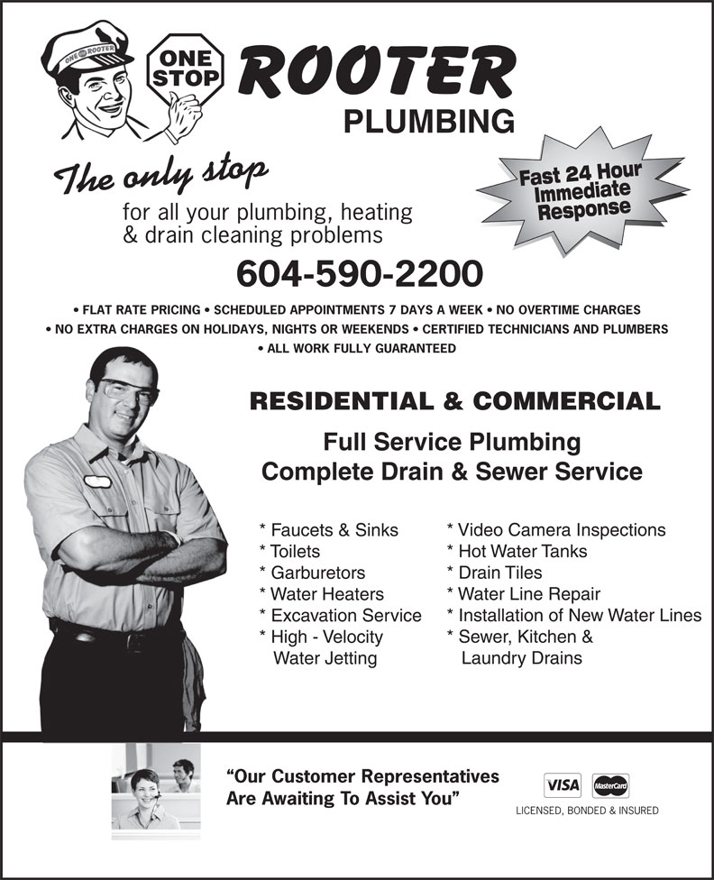 One Stop Rooter Plumbing (604-590-2200) - Display Ad - ONE STOP PLUMBING Fast 24 HourImmediate The only stop for all your plumbing, heating Response & drain cleaning problems * Faucets & Sinks * Hot Water Tanks * Toilets * Drain Tiles 604-590-2200 FLAT RATE PRICING   SCHEDULED APPOINTMENTS 7 DAYS A WEEK   NO OVERTIME CHARGES NO EXTRA CHARGES ON HOLIDAYS, NIGHTS OR WEEKENDS   CERTIFIED TECHNICIANS AND PLUMBERS ALL WORK FULLY GUARANTEED RESIDENTIAL & COMMERCIAL Full Service Plumbing Complete Drain & Sewer Service * Video Camera Inspections * Garburetors * Water Heaters * Installation of New Water Lines * Excavation Service * Sewer, Kitchen & * High - Velocity Laundry Drains Water Jetting Our Customer Representatives Are Awaiting To Assist You LICENSED, BONDED & INSURED * Water Line Repair