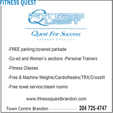 Fitness Quest (204-725-4747) - Display Ad - -FREE parking/covered parkade -Co-ed and Women's sections -Personal Trainers -Fitness Classes -Free & Machine Weights/Cardiotheatre/TRX/Crossfit -Free towel service/steam rooms www.fitnessquestbrandon.com
