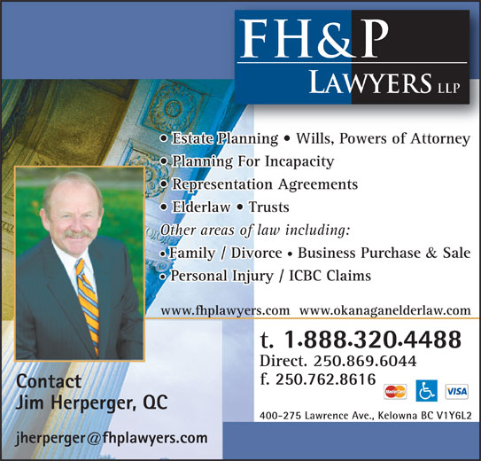FH&P Lawyers LLP (250-762-4222) - Display Ad - 4488 Direct. 250.869.6044 f. 250 762 8616 Contact Jim Herperger, QC 400-275 Lawrence Ave., Kelowna BC V1Y6L2 com FH&P LAWYERS LLP Estate Planning   Wills, Powers of Attorney Planning For Incapacity Representation Agreements Elderlaw   Trusts Other areas of law including: Family / Divorce Business Purchase & Sale Personal Injury / ICBC Claims www.fhplawyers.com  www.okanaganelderlaw.com t. 888 320 4488 Direct. 250.869.6044 f. 250 762 8616 Contact Jim Herperger, QC 400-275 Lawrence Ave., Kelowna BC V1Y6L2 com FH&P LAWYERS LLP Estate Planning   Wills, Powers of Attorney Planning For Incapacity Representation Agreements Elderlaw   Trusts Other areas of law including: Family / Divorce Business Purchase & Sale Personal Injury / ICBC Claims www.fhplawyers.com  www.okanaganelderlaw.com t. 888 320