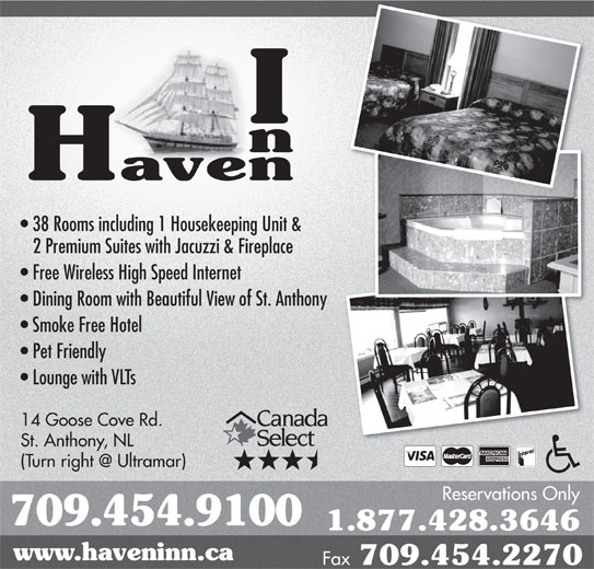 Haven Inn (709-454-9100) - Annonce illustrée======= - Smoke Free Hotel Pet Friendly Lounge with VLTs 14 Goose Cove Rd. St. Anthony, NL Reservations Only 709.454.9100 1.877.428.3646 www.haveninn.ca Fax 709.454.2270 38 Rooms including 1 Housekeeping Unit & 2 Premium Suites with Jacuzzi & Fireplace Free Wireless High Speed Internet Dining Room with Beautiful View of St. Anthonyny