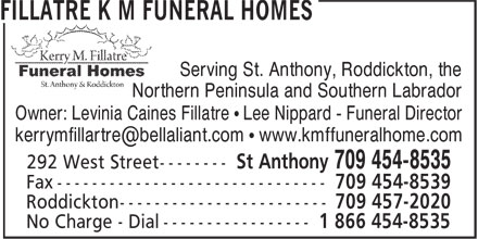Fillatre K M Funeral Homes (709-454-8535) - Display Ad - Serving St. Anthony, Roddickton, the Northern Peninsula and Southern Labrador Owner: Levinia Caines Fillatre • Lee Nippard - Funeral Director Northern Peninsula and Southern Labrador Owner: Levinia Caines Fillatre • Lee Nippard - Funeral Director Serving St. Anthony, Roddickton, the