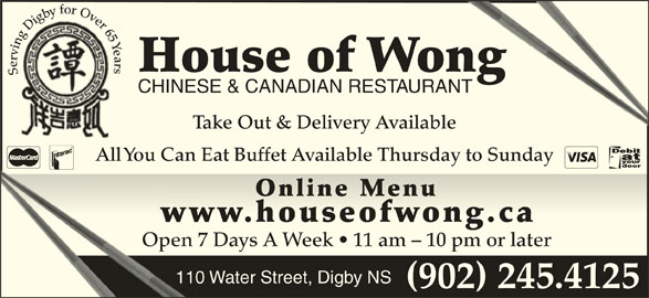 House Of Wong Restaurant (902-245-4125) - Annonce illustrée======= - (902) 245.4125 bfor Ov veer65 gyb 5 YYe YYYa ng DDiiggbg in e Y vr ar rrri rs errv House of Wongong Serving Digby for Over 65 Years Se CHINESE & CANADIAN RESTAURANTANT Take Out & Delivery Available All You Can Eat Buffet Available Thursday to Sunday Online MenuOnline Menu www.houseofwong.caww.houseoong.c Open 7 Days A Week   11 am - 10 pm or laterOpen 7 110 Water Street, Digby NS