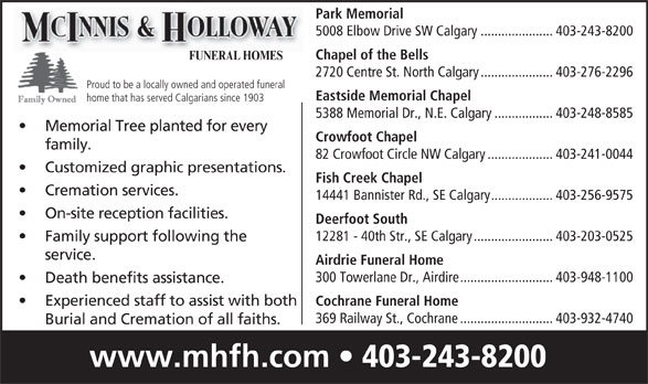 McInnis & Holloway Funeral Homes (403-243-8200) - Display Ad - Fish Creek Chapel Customized graphic presentations. Cremation services. 14441 Bannister Rd., SE Calgary..................403-256-9575 On-site reception facilities. Deerfoot South 12281 - 40th Str., SE Calgary.......................403-203-0525 Family support following the service. Airdrie Funeral Home 300 Towerlane Dr., Airdire...........................403-948-1100 Death benefits assistance. Experienced staff to assist with both Cochrane Funeral Home 369 Railway St., Cochrane...........................403-932-4740 Burial and Cremation of all faiths. www.mhfh.com 403-243-8200 Park Memorial 5008 Elbow Drive SW Calgary.....................403-243-8200 Chapel of the Bells FUNERAL HOMES 2720 Centre St. North Calgary.....................403-276-2296 Proud to be a locally owned and operated funeral Eastside Memorial Chapel home that has served Calgarians since 1903 5388 Memorial Dr., N.E. Calgary.................403-248-8585 Memorial Tree planted for every Crowfoot Chapel family. 82 Crowfoot Circle NW Calgary...................403-241-0044