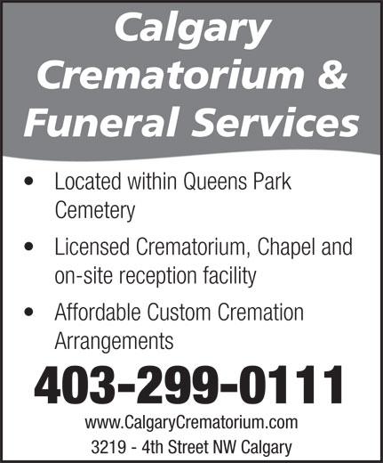 Calgary Crematorium (403-299-0111) - Display Ad - Calgary Crematorium & Funeral Services Located within Queens Park Cemetery Licensed Crematorium, Chapel and on-site reception facility Affordable Custom Cremation Arrangements 403-299-0111 www.CalgaryCrematorium.com 3219 - 4th Street NW Calgary
