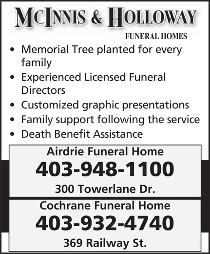 McInnis & Holloway's Cochrane Funeral Home (403-948-1100) - Annonce illustrée======= - FUNERAL HOMES Memorial Tree planted for every family Experienced Licensed Funeral Directors Customized graphic presentations Family support following the service Death Benefit Assistance Airdrie Funeral Home 403-948-1100 300 Towerlane Dr. Cochrane Funeral Home 403-932-4740 369 Railway St.