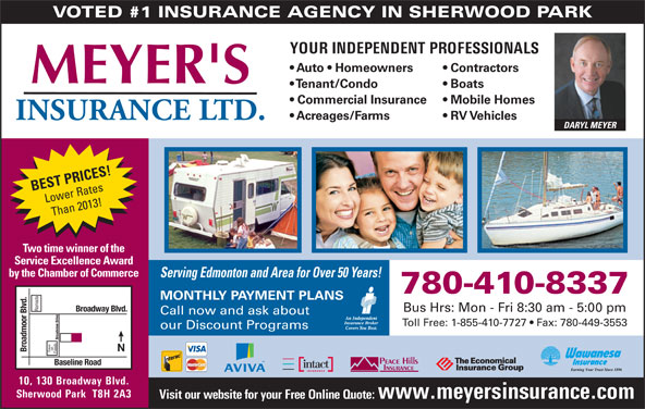 Meyer's Insurance Ltd (780-467-5048) - Display Ad - Than 2013! Two time winner of the Service Excellence Award by the Chamber of Commerce Serving Edmonton and Area for Over 50 Years! 780-410-8337 MONTHLY PAYMENT PLANS Ramada Broadway Blvd. Bus Hrs: Mon - Fri 8:30 am - 5:00 pm Call now and ask about Toll Free: 1-855-410-7727   Fax: 780-449-3553 our Discount Programs Broadview Drive on VOTED #1 INSURANCE AGENCY IN SHERWOOD PARK Broadmoor Blvd. Save Foods Baseline Road 10, 130 Broadway Blvd. Sherwood Park  T8H 2A3 Visit our website for your Free Online Quote: www.meyersinsurance.com YOUR INDEPENDENT PROFESSIONALS Auto   Homeowners Contractors Tenant/Condo Boats Commercial Insurance Mobile Homes Acreages/Farms RV Vehicles DARYL MEYER BEST PRICES! Lower Rates