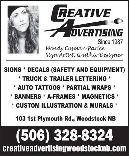 Creative Advertising Signs & Designs (506-328-8324) - Display Ad - Wendy Cosman Parlee Sign Artist, Graphic Designer SIGNS * DECALS (SAFETY AND EQUIPMENT) * TRUCK & TRAILER LETTERING * * AUTO TATTOOS * PARTIAL WRAPS * * BANNERS * A-FRAMES * MAGNETICS * * CUSTOM ILLUSTRATION & MURALS * 103 1st Plymouth Rd., Woodstock NB (506) 328-8324 creativeadvertisingwoodstocknb.com