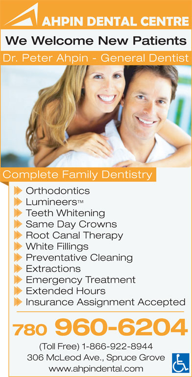 Ahpin Dental Centre (780-962-3414) - Display Ad - We Welcome New Patients Dr. Peter Ahpin - General Dentist Complete Family Dentistry Orthodontics Lumineers Teeth Whitening Same Day Crowns Root Canal Therapy White Fillings Preventative Cleaning Extractions Emergency Treatment Extended Hours Insurance Assignment Accepted 780 960-6204 (Toll Free) 1-866-922-8944 306 McLeod Ave., Spruce Grove www.ahpindental.com