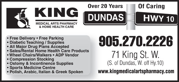 King Medical Arts Pharmacy (905-270-2226) - Display Ad - Over 20 Years Of Caring MEDICAL ARTS PHARMACY & HOME HEALTH CARE MEDICAL ARTS PHARMACY & HOME HEALTH CARE Free Delivery   Free Parking Diabetic Teaching / Supplies 905.270.22269 All Major Drug Plans Accepted Sales/Rental Home Health Care Products Wheel Chairs/Walkers   ADP Vendor 71 King St. W. Compression Stocking Ostomy & Incontinence Supplies (S. of Dundas, W. off Hy.10) Sports Medicine Centre www.kingmedicalartspharmacy.comww Polish, Arabic, Italian & Greek Spoken