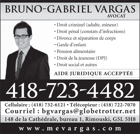 Vargas Bruno-Gabriel (418-723-4482) - Annonce illustrée======= - Bruno-Gabriel Vargas AVOCAT Droit criminel (adulte, mineur) Droit pénal (constats d infractions) Divorce et séparation de corps Garde d enfant Pension alimentaire Droit de la jeunesse (DPJ) Droit social et autres AIDE JURIDIQUE ACCEPTÉE 418-723-4482 Cellulaire : (418) 732-6121   Télécopieur : (418) 722-7070 148 de la Cathédrale, bureau 1, Rimouski, G5L 5H8 www.mevargas.com