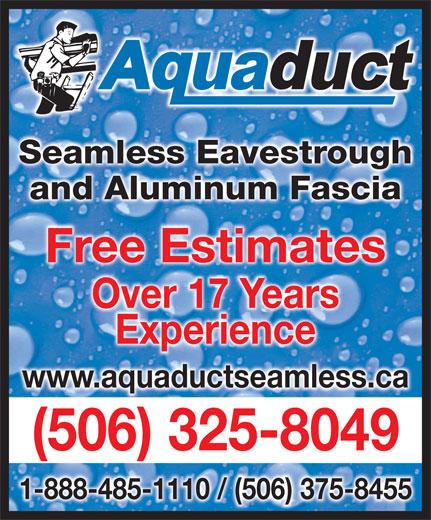 Aquaduct Seamless Eavestroughing (1-888-485-1110) - Display Ad - Seamless EavestroughghSeamless Eavestrou and Aluminum Fasciaand Aluminum Fascia Free EstimatesFree Estimates Over 17 YearsOver 17 Years ExperienceExperience www.aquaductseamless.ca (506) 325-8049( )5063258049 - 1-888-485-1110 / (506) 375-8455