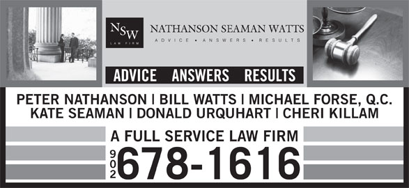 Nathanson Seaman Watts (902-678-1616) - Display Ad - DONALD URQUHART CHERI KILLAM A FULL SERVICE LAW FIRM 902 678-1616 KATE SEAMAN MICHAEL FORSE, Q.C. PETER NATHANSON BILL WATTS ADVICE    ANSWERS    RESULTS