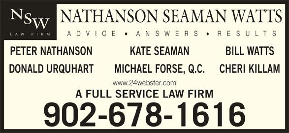 Nathanson Seaman Watts (902-678-1616) - Display Ad - BILL WATTSKATE SEAMAN DONALD URQUHART CHERI KILLAMMICHAEL FORSE, Q.C. www.24webster.com A FULL SERVICE LAW FIRM 902-678-1616 PETER NATHANSON BILL WATTSKATE SEAMAN DONALD URQUHART CHERI KILLAMMICHAEL FORSE, Q.C. www.24webster.com A FULL SERVICE LAW FIRM 902-678-1616 PETER NATHANSON