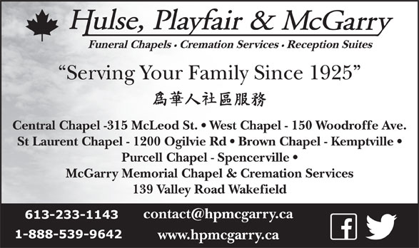 Hulse Playfair & McGarry (613-233-1143) - Display Ad - Central Chapel -315 McLeod St.   West Chapel - 150 Woodroffe Ave. St Laurent Chapel - 1200 Ogilvie Rd   Brown Chapel - Kemptville Purcell Chapel - Spencerville McGarry Memorial Chapel & Cremation Services 139 Valley Road Wakefield www.hpmcgarry.ca Serving Your Family Since 1925 Funeral Chapels Cremation Services Reception Suites
