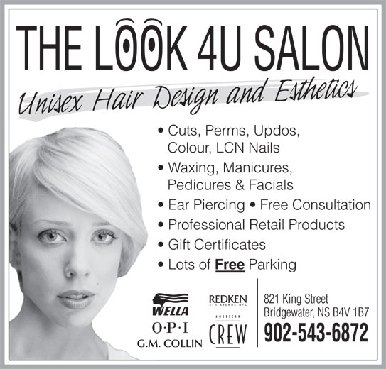 The Look 4U Salon (902-543-6872) - Display Ad - Bridgewater, NS B4V 1B7 902-543-6872 G.M. COLLIN 821 King Street THE LOOK 4U SALON Cuts, Perms, Updos, Colour, LCN Nails Waxing, Manicures, Pedicures & Facials Ear Piercing   Free Consultation Professional Retail Products Gift Certificates Lots of Free Parking 821 King Street Bridgewater, NS B4V 1B7 902-543-6872 G.M. COLLIN THE LOOK 4U SALON Cuts, Perms, Updos, Colour, LCN Nails Waxing, Manicures, Pedicures & Facials Ear Piercing   Free Consultation Professional Retail Products Gift Certificates Lots of Free Parking