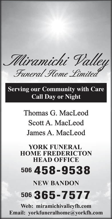 York Funeral Home Ltd (506-458-9538) - Display Ad - Miramichi Valley Funeral Home Limited Serving our Community with Care Call Day or Night Thomas G. MacLeod Scott A. MacLeod YORK FUNERAL HOME FREDERICTON HEAD OFFICE 506 458-9538 NEW BANDON 506 365-7577 Web:  miramichivalleyfh.com James A. MacLeod